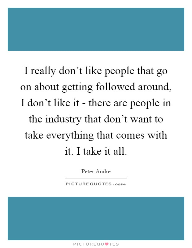 I really don't like people that go on about getting followed around, I don't like it - there are people in the industry that don't want to take everything that comes with it. I take it all Picture Quote #1