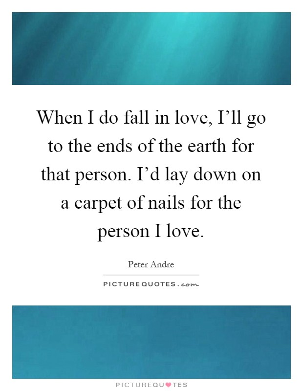When I do fall in love, I'll go to the ends of the earth for that person. I'd lay down on a carpet of nails for the person I love Picture Quote #1