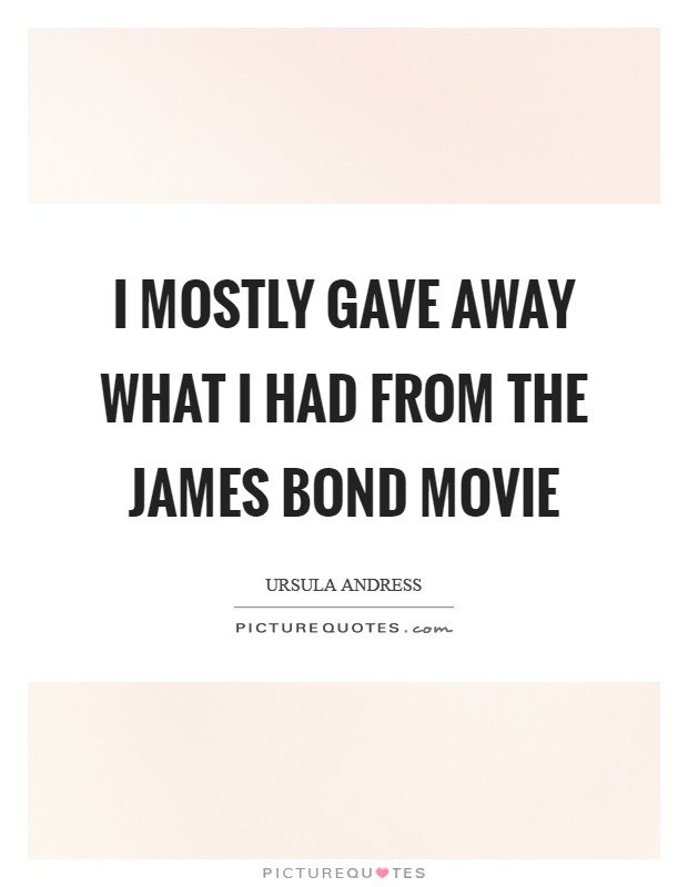 I mostly gave away what I had from the James Bond movie Picture Quote #1