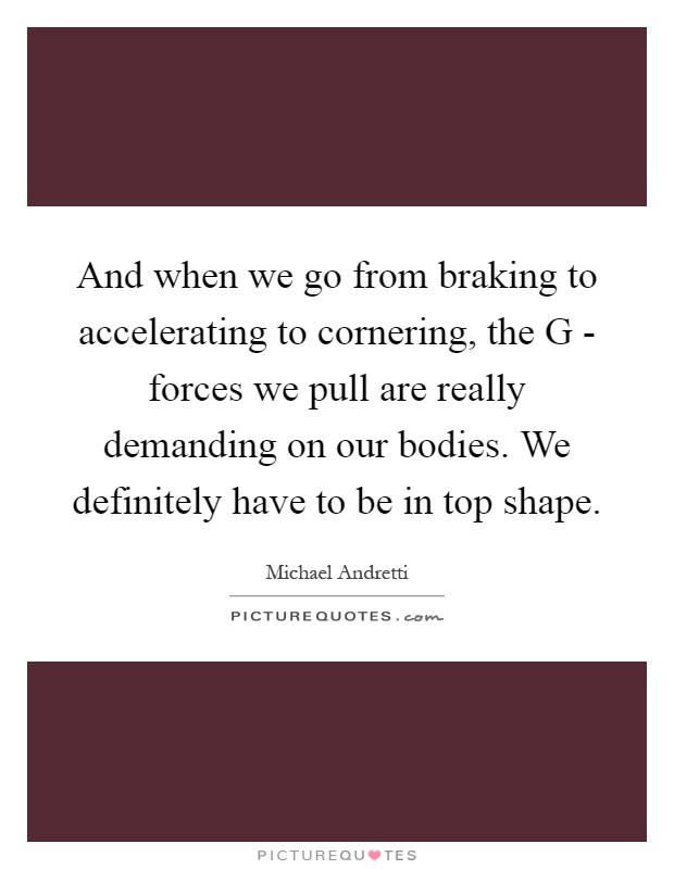 And when we go from braking to accelerating to cornering, the G - forces we pull are really demanding on our bodies. We definitely have to be in top shape Picture Quote #1