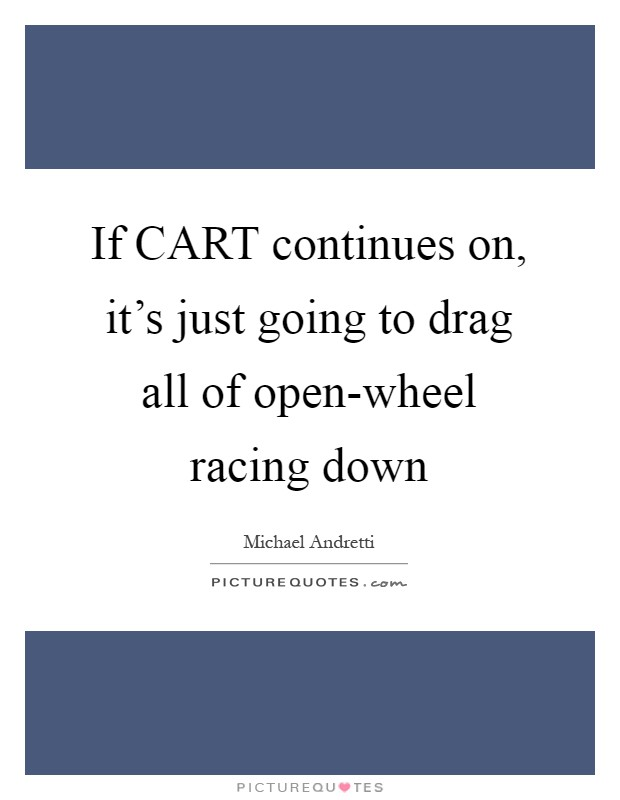 If CART continues on, it's just going to drag all of open-wheel racing down Picture Quote #1