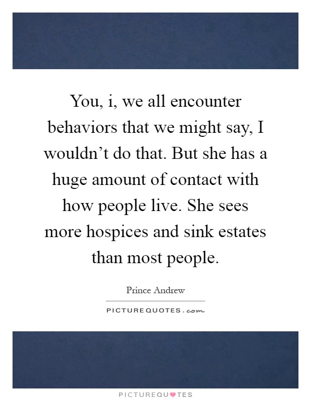 You, i, we all encounter behaviors that we might say, I wouldn't do that. But she has a huge amount of contact with how people live. She sees more hospices and sink estates than most people Picture Quote #1
