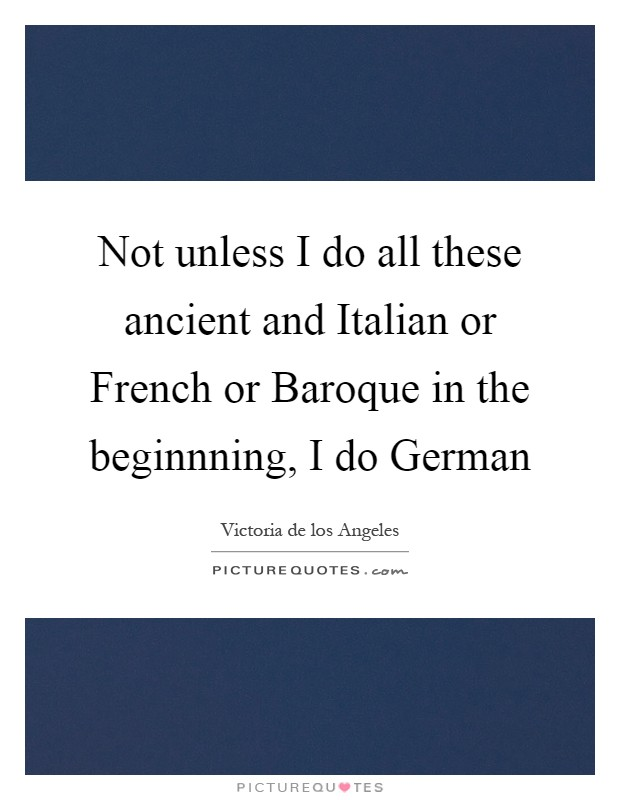 Not unless I do all these ancient and Italian or French or Baroque in the beginnning, I do German Picture Quote #1