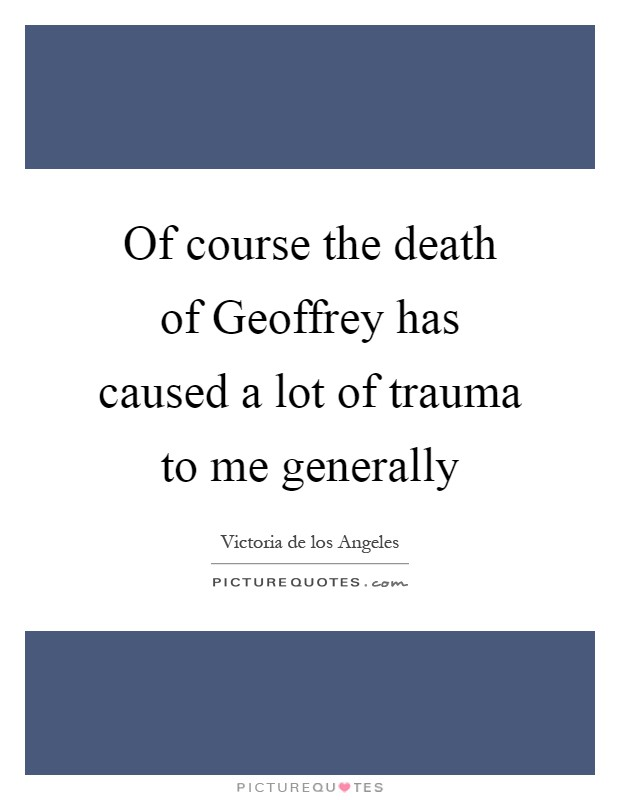 Of course the death of Geoffrey has caused a lot of trauma to me generally Picture Quote #1