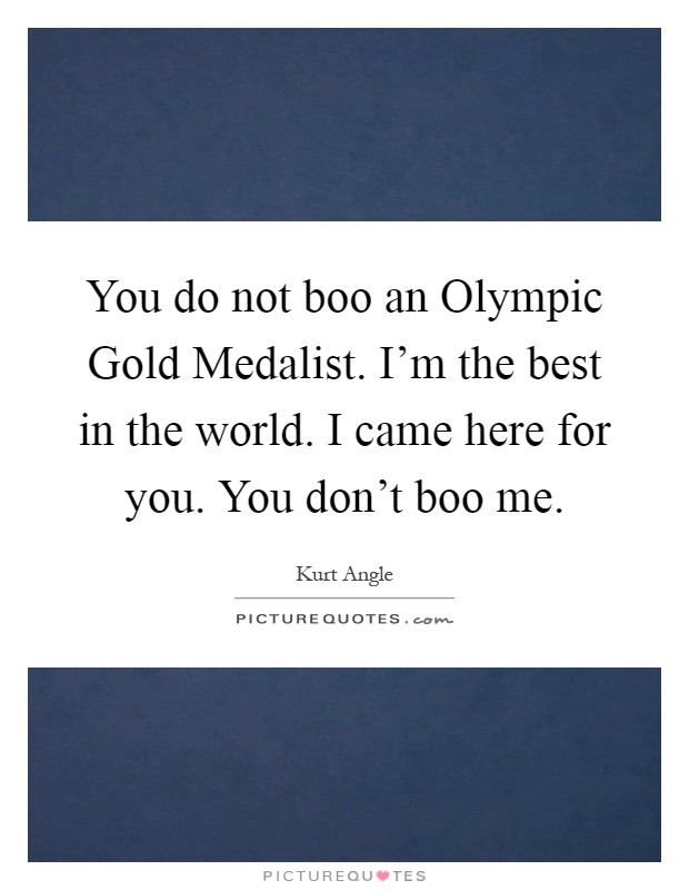 You do not boo an Olympic Gold Medalist. I'm the best in the world. I came here for you. You don't boo me Picture Quote #1