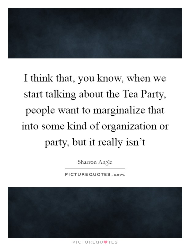 I think that, you know, when we start talking about the Tea Party, people want to marginalize that into some kind of organization or party, but it really isn't Picture Quote #1