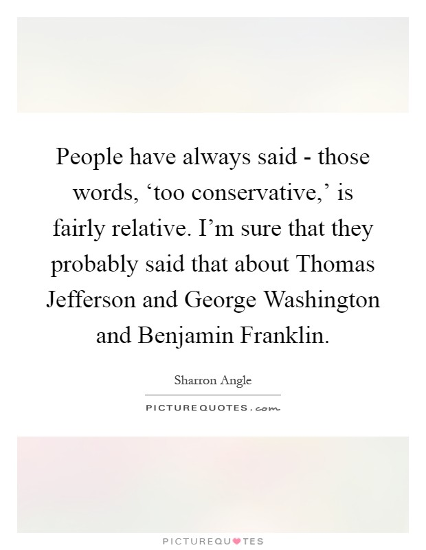 People have always said - those words, 'too conservative,' is fairly relative. I'm sure that they probably said that about Thomas Jefferson and George Washington and Benjamin Franklin Picture Quote #1