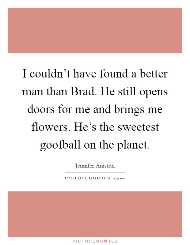 I couldn't have found a better man than Brad. He still opens doors for me and brings me flowers. He's the sweetest goofball on the planet Picture Quote #1