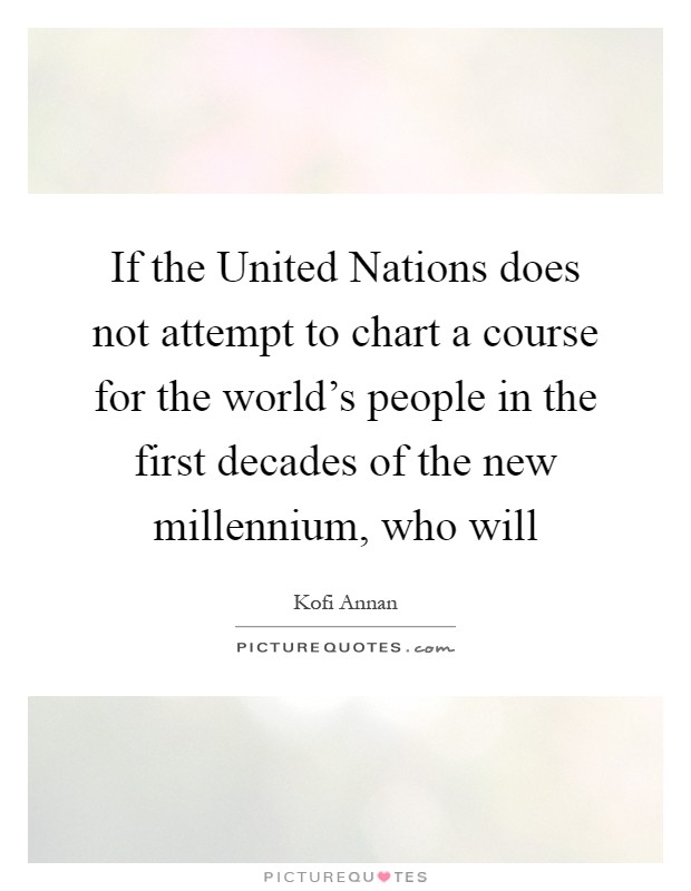 If the United Nations does not attempt to chart a course for the world's people in the first decades of the new millennium, who will Picture Quote #1
