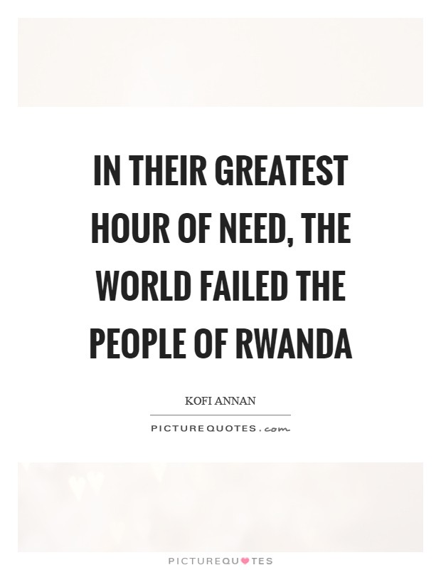 In their greatest hour of need, the world failed the people of Rwanda Picture Quote #1