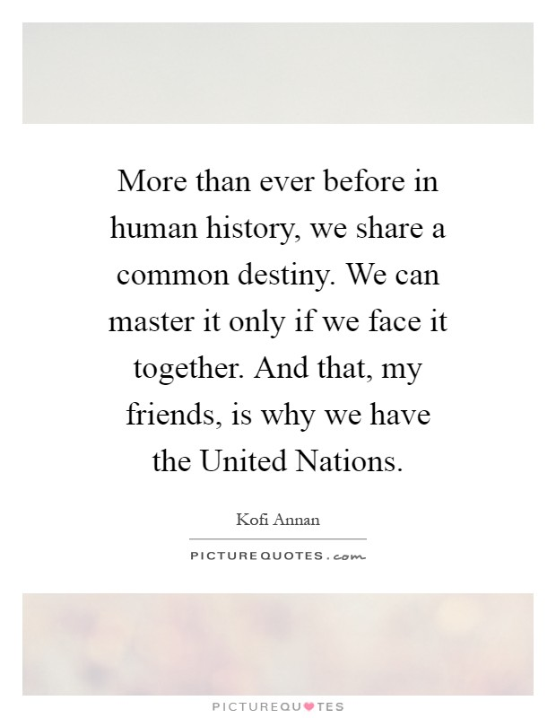 More than ever before in human history, we share a common destiny. We can master it only if we face it together. And that, my friends, is why we have the United Nations Picture Quote #1