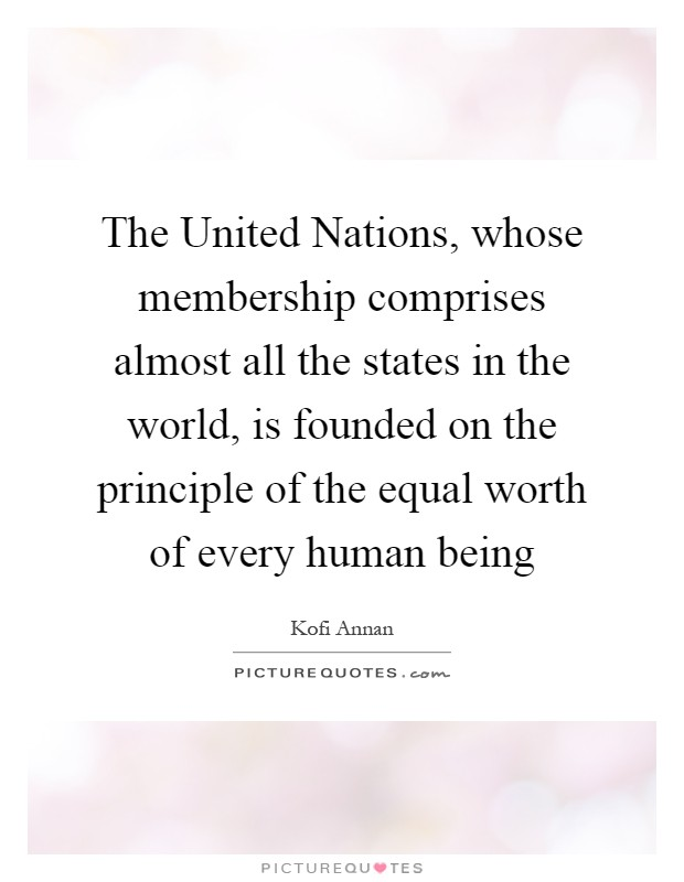 The United Nations, whose membership comprises almost all the states in the world, is founded on the principle of the equal worth of every human being Picture Quote #1