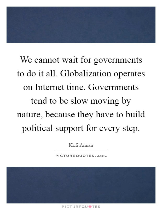 We cannot wait for governments to do it all. Globalization operates on Internet time. Governments tend to be slow moving by nature, because they have to build political support for every step Picture Quote #1