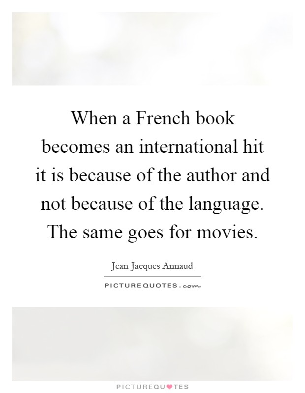 When a French book becomes an international hit it is because of the author and not because of the language. The same goes for movies Picture Quote #1