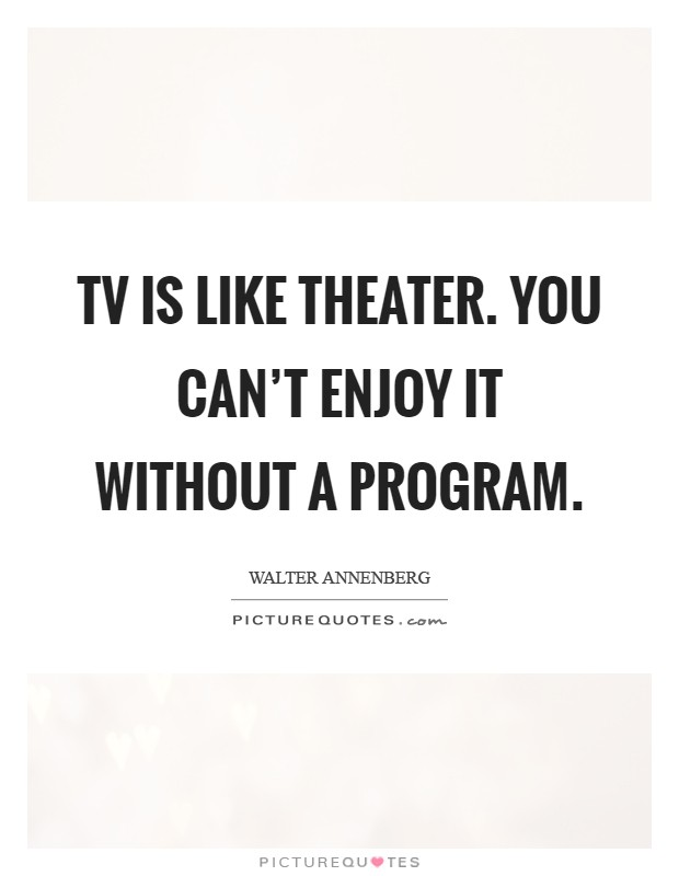 TV is like theater. You can't enjoy it without a program Picture Quote #1
