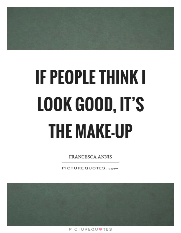 If people think I look good, it's the make-up Picture Quote #1
