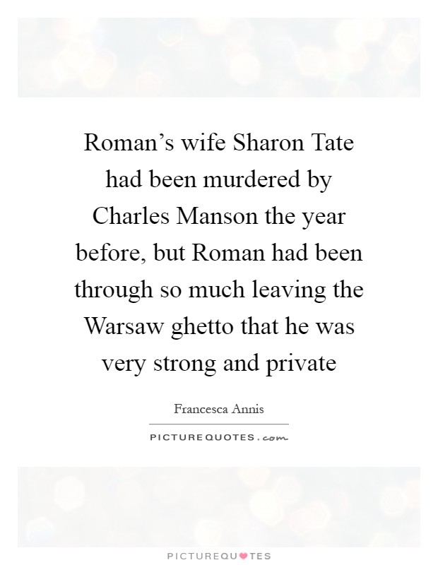 Roman's wife Sharon Tate had been murdered by Charles Manson the year before, but Roman had been through so much leaving the Warsaw ghetto that he was very strong and private Picture Quote #1