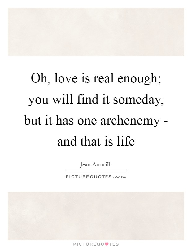 Oh, love is real enough; you will find it someday, but it has one archenemy - and that is life Picture Quote #1