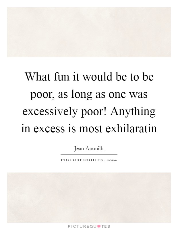 What fun it would be to be poor, as long as one was excessively poor! Anything in excess is most exhilaratin Picture Quote #1