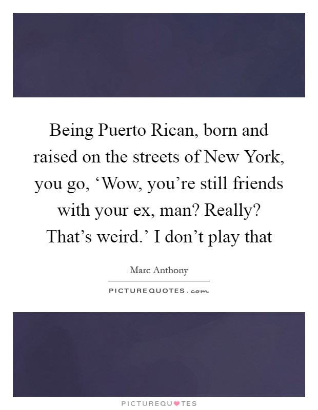 Being Puerto Rican, born and raised on the streets of New York, you go, 'Wow, you're still friends with your ex, man? Really? That's weird.' I don't play that Picture Quote #1