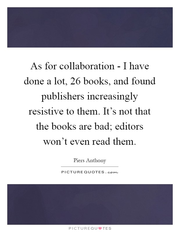 As for collaboration - I have done a lot, 26 books, and found publishers increasingly resistive to them. It's not that the books are bad; editors won't even read them Picture Quote #1