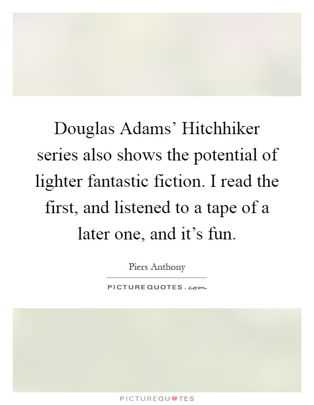 Douglas Adams' Hitchhiker series also shows the potential of lighter fantastic fiction. I read the first, and listened to a tape of a later one, and it's fun Picture Quote #1