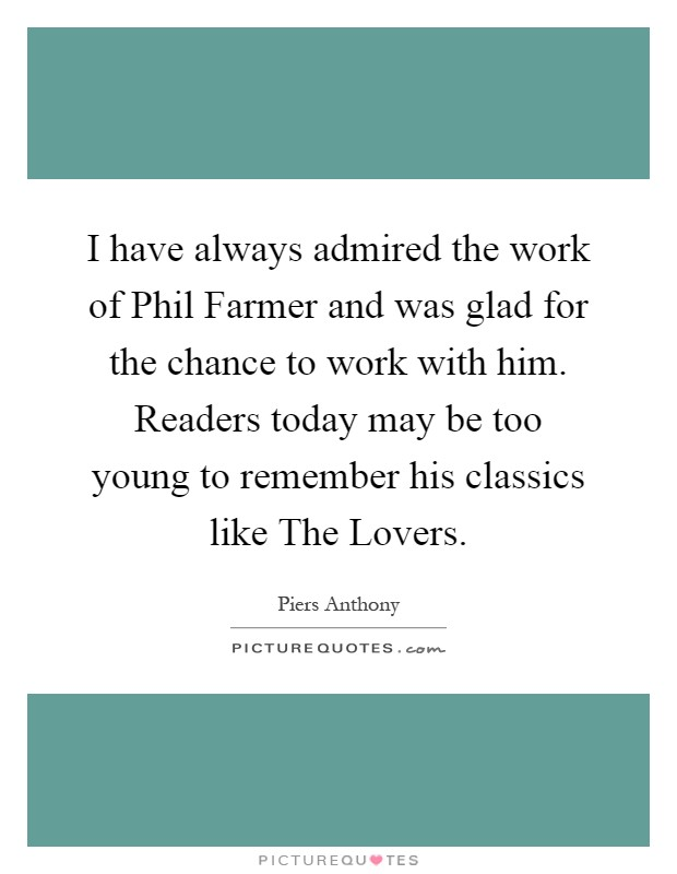 I have always admired the work of Phil Farmer and was glad for the chance to work with him. Readers today may be too young to remember his classics like The Lovers Picture Quote #1