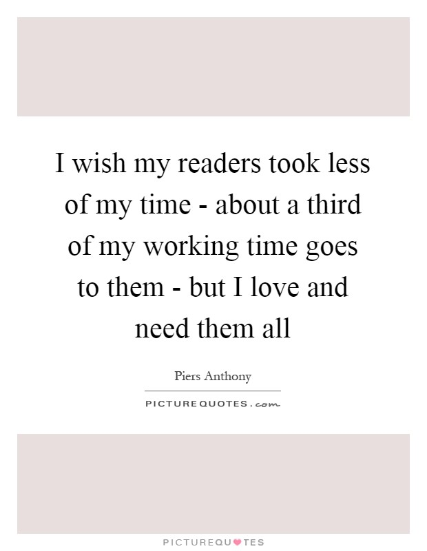 I wish my readers took less of my time - about a third of my working time goes to them - but I love and need them all Picture Quote #1