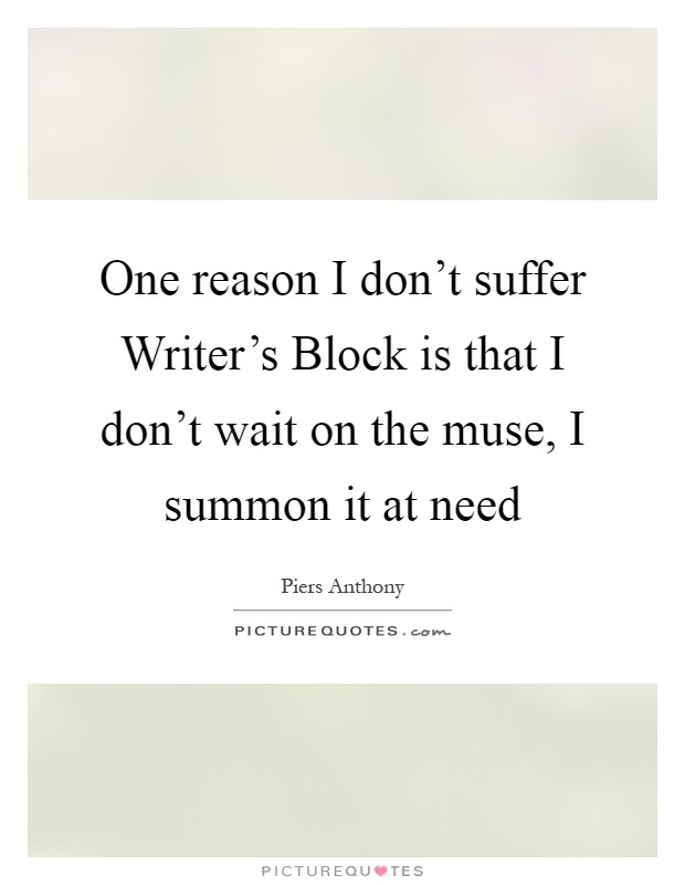 One reason I don't suffer Writer's Block is that I don't wait on the muse, I summon it at need Picture Quote #1
