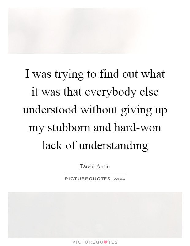 I was trying to find out what it was that everybody else understood without giving up my stubborn and hard-won lack of understanding Picture Quote #1
