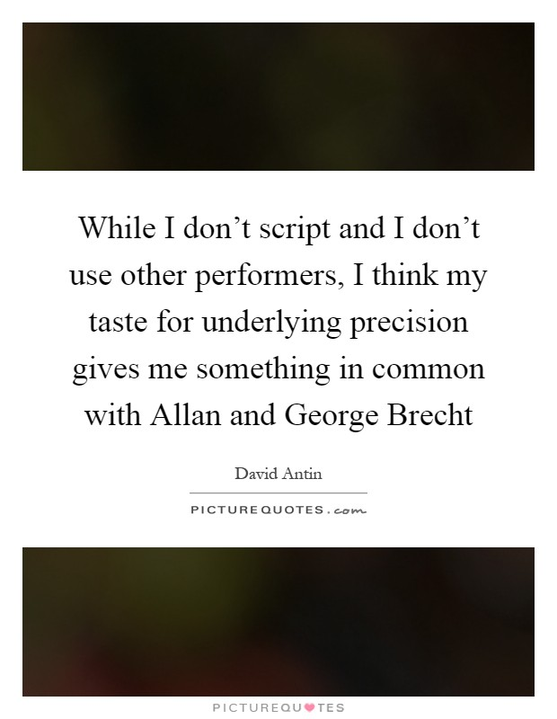 While I don't script and I don't use other performers, I think my taste for underlying precision gives me something in common with Allan and George Brecht Picture Quote #1