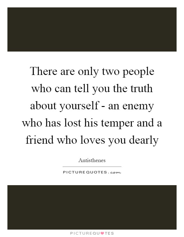 There are only two people who can tell you the truth about yourself - an enemy who has lost his temper and a friend who loves you dearly Picture Quote #1