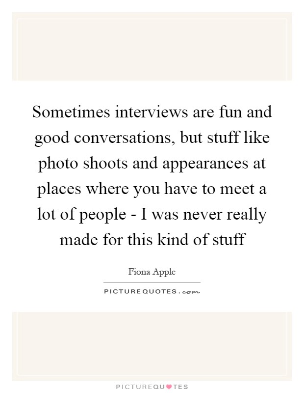 Sometimes interviews are fun and good conversations, but stuff like photo shoots and appearances at places where you have to meet a lot of people - I was never really made for this kind of stuff Picture Quote #1
