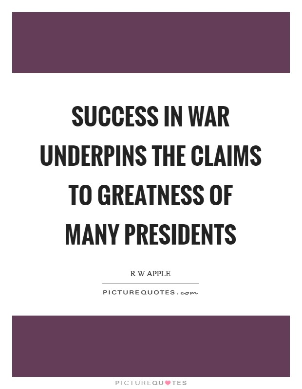 Success in war underpins the claims to greatness of many presidents Picture Quote #1