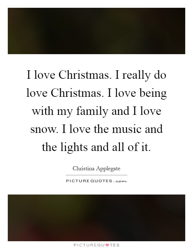 I love Christmas. I really do love Christmas. I love being with my family and I love snow. I love the music and the lights and all of it Picture Quote #1