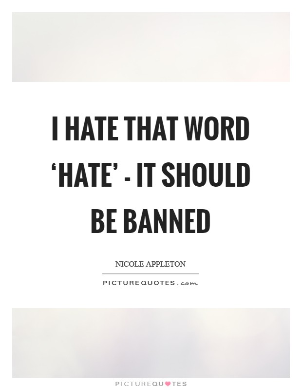 I hate that word 'hate' - it should be banned Picture Quote #1
