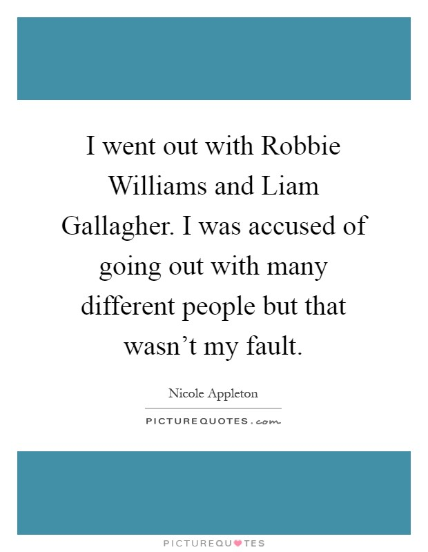I went out with Robbie Williams and Liam Gallagher. I was accused of going out with many different people but that wasn't my fault Picture Quote #1