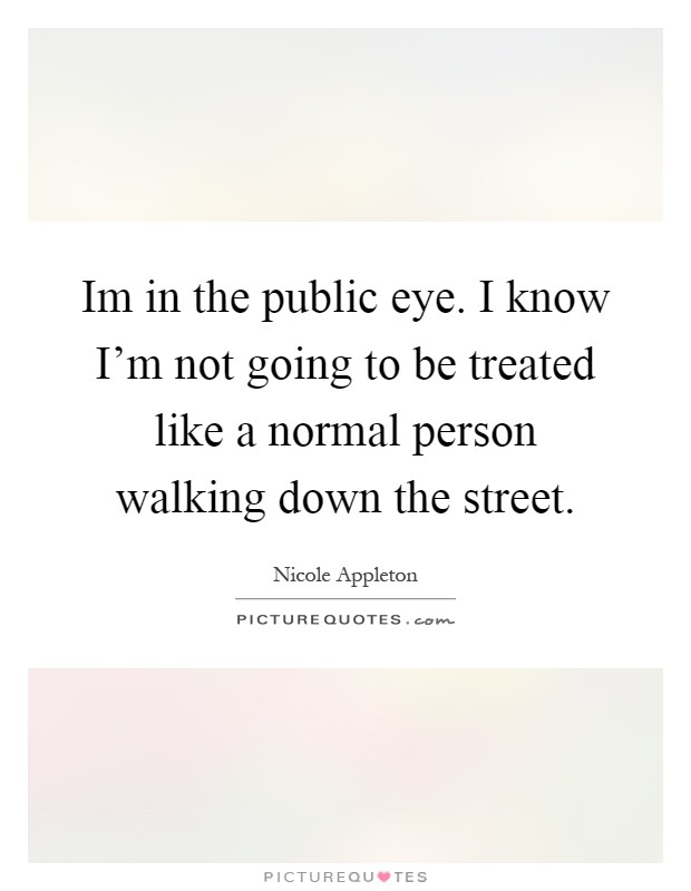 Im in the public eye. I know I'm not going to be treated like a normal person walking down the street Picture Quote #1