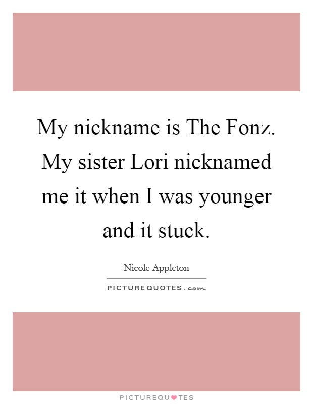 My nickname is The Fonz. My sister Lori nicknamed me it when I was younger and it stuck Picture Quote #1