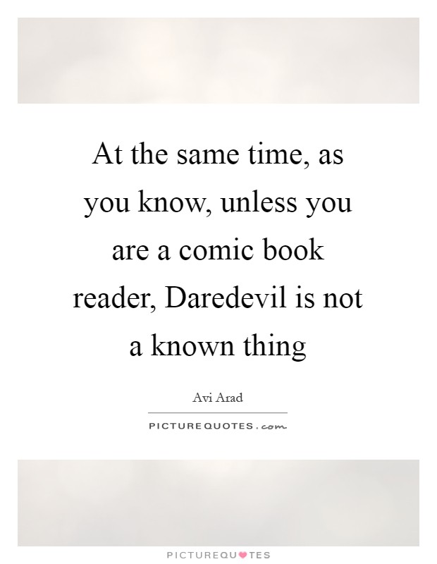 At the same time, as you know, unless you are a comic book reader, Daredevil is not a known thing Picture Quote #1