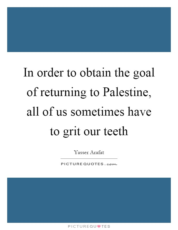 In order to obtain the goal of returning to Palestine, all of us sometimes have to grit our teeth Picture Quote #1