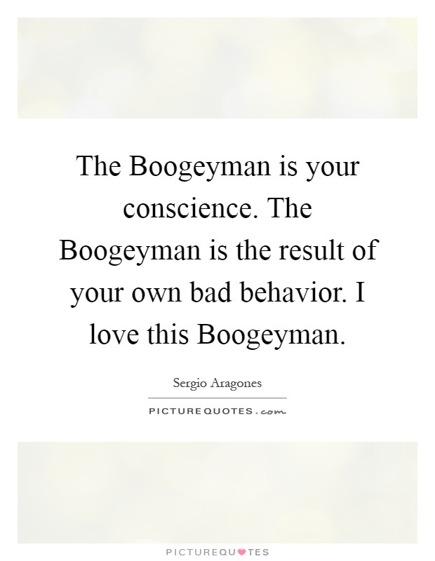 The Boogeyman is your conscience. The Boogeyman is the result of your own bad behavior. I love this Boogeyman Picture Quote #1