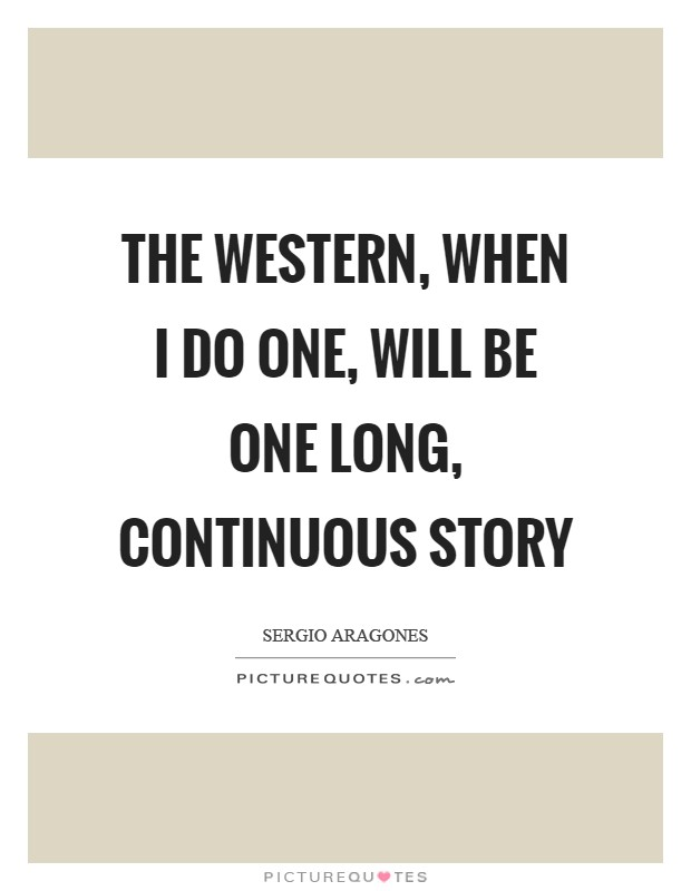 The Western, when I do one, will be one long, continuous story Picture Quote #1