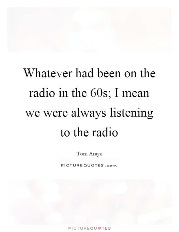 Whatever had been on the radio in the  60s; I mean we were always listening to the radio Picture Quote #1