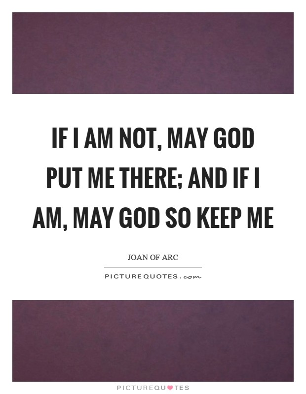 If I am not, may God put me there; and if I am, may God so keep me Picture Quote #1