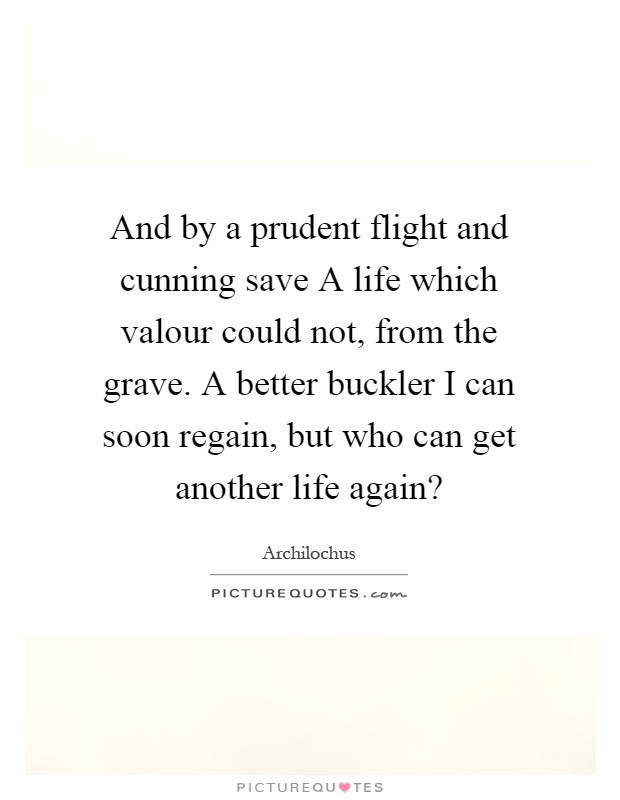 And by a prudent flight and cunning save A life which valour could not, from the grave. A better buckler I can soon regain, but who can get another life again? Picture Quote #1