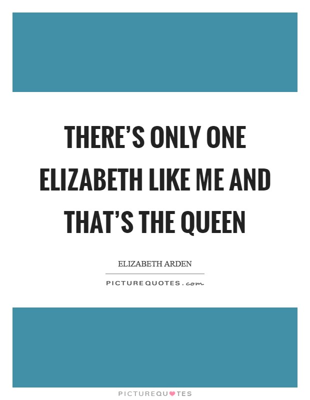 There's only one Elizabeth like me and that's the Queen Picture Quote #1