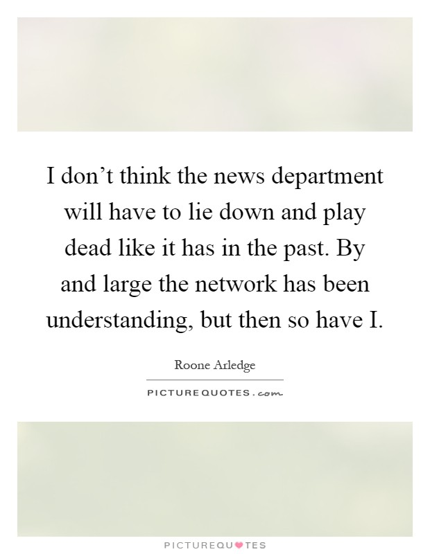 I don't think the news department will have to lie down and play dead like it has in the past. By and large the network has been understanding, but then so have I Picture Quote #1