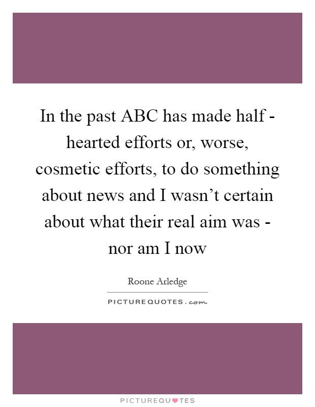 In the past ABC has made half - hearted efforts or, worse, cosmetic efforts, to do something about news and I wasn't certain about what their real aim was - nor am I now Picture Quote #1