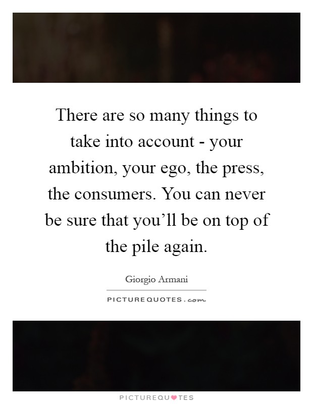 There are so many things to take into account - your ambition, your ego, the press, the consumers. You can never be sure that you'll be on top of the pile again Picture Quote #1